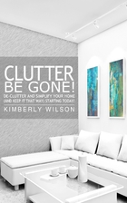 Clutter Be Gone! De-clutter and Simplify&