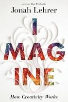 Imagine: How Creativity Works by Jonah Lehrer