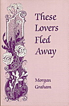 These Lovers Fled Away by Morgan Graham