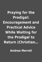 Praying for the Prodigal: Encouragement and…