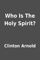 Who Is The Holy Spirit? by Clinton Arnold