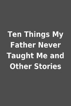 Ten Things My Father Never Taught Me and…