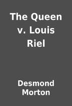The Queen v. Louis Riel by Desmond Morton
