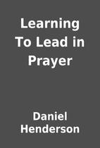 Learning To Lead in Prayer by Daniel…