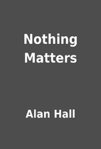Nothing Matters by Alan Hall