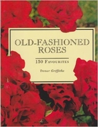 Old-Fashioned Roses: 150 Favorites by Trevor…