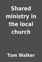 Shared ministry in the local church by Tom…