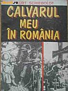 Calvarul meu în România by Kurt Schieboldt
