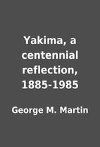 Yakima, a centennial reflection, 1885-1985…