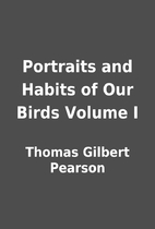 Portraits and Habits of Our Birds Volume I…
