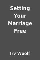 Setting Your Marriage Free by Irv Woolf