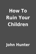 How To Ruin Your Children by John Hunter