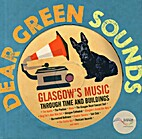 Dear Green Sounds: Glasgow's Music Through…