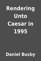 Rendering Unto Caesar in 1995 by Daniel…