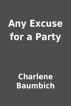 Any Excuse for a Party by Charlene Baumbich