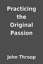 Practicing the Original Passion by John…