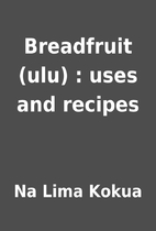 Breadfruit (ulu) : uses and recipes by Na…