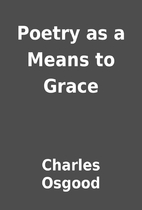 Poetry as a Means to Grace by Charles Osgood