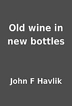 Old wine in new bottles by John F Havlik