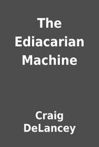 The Ediacarian Machine by Craig DeLancey