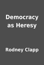 Democracy as Heresy by Rodney Clapp