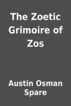 The Zoetic Grimoire of Zos by Austin Osman…