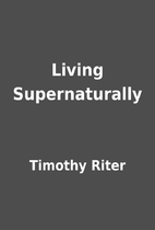 Living Supernaturally by Timothy Riter