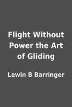 Flight Without Power the Art of Gliding by…
