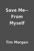 Save Me--From Myself by Tim Morgan