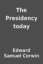 The Presidency today by Edward Samuel Corwin