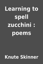 Learning to spell zucchini : poems by Knute…
