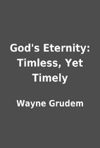 God's Eternity: Timless, Yet Timely by Wayne…
