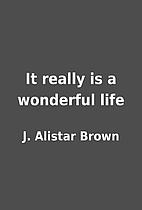 It really is a wonderful life by J. Alistar…