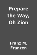 Prepare the Way, Oh Zion by Franz M. Franzen