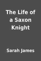 The Life of a Saxon Knight by Sarah James