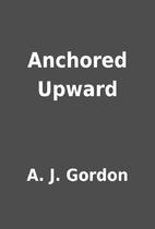 Anchored Upward by A. J. Gordon