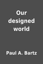 Our designed world by Paul A. Bartz