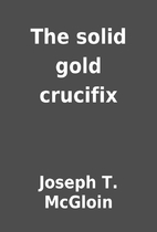 The solid gold crucifix by Joseph T. McGloin