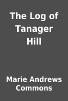 The Log of Tanager Hill by Marie Andrews…