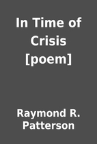 In Time of Crisis [poem] by Raymond R.…