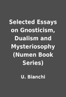 book dualism essay gnosticism mysteriosophy numen selected series Mystical conception in kabbalistic thought the term godhead usually refers to the concept of ein sof (אין סוף), which is the aspect of god that lies beyond the emanations (sefirot)the knowability of the godhead in kabbalistic thought is no better that what is conceived by rationalist thinkers.