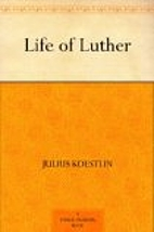 Life of Luther by Julius Koestlin