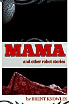Mama: and Other Robot Stories by Brent…