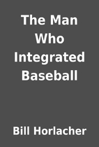 The Man Who Integrated Baseball by Bill…