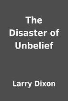 The Disaster of Unbelief by Larry Dixon