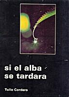 Si el alba se tardara by Tulio Cordero