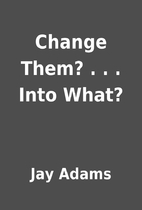 Change Them? . . . Into What? by Jay Adams
