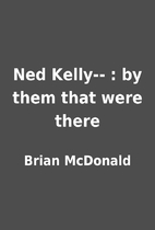Ned Kelly-- : by them that were there by…