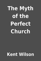 The Myth of the Perfect Church by Kent…