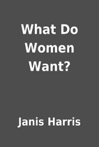 What Do Women Want? by Janis Harris